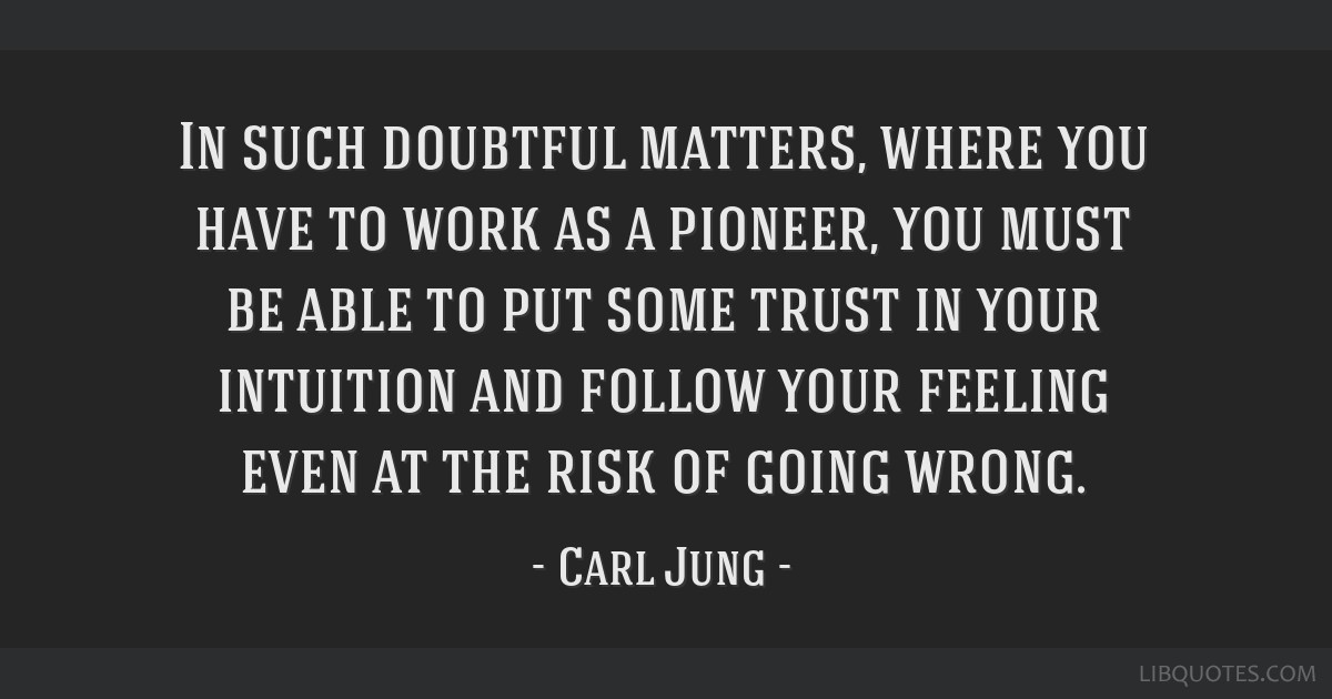 In such doubtful matters, where you have to work as a pioneer, you must be able to put some trust in your intuition and follow your feeling even at...