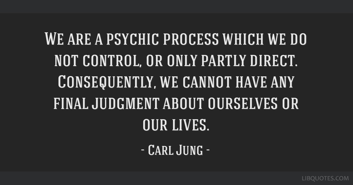 We are a psychic process which we do not control, or only partly direct. Consequently, we cannot have any final judgment about ourselves or our lives.
