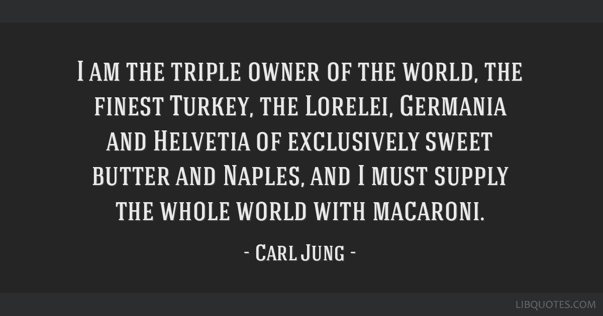 I am the triple owner of the world, the finest Turkey, the Lorelei, Germania and Helvetia of exclusively sweet butter and Naples, and I must supply...