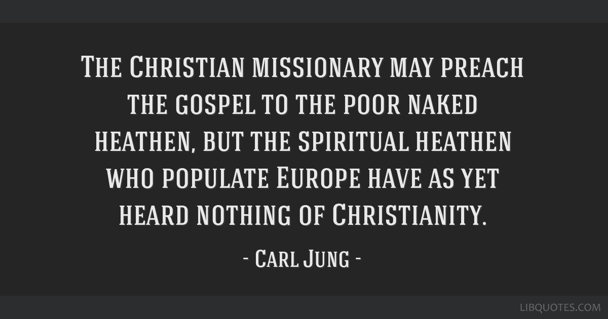 The Christian missionary may preach the gospel to the poor naked heathen, but the spiritual heathen who populate Europe have as yet heard nothing of...