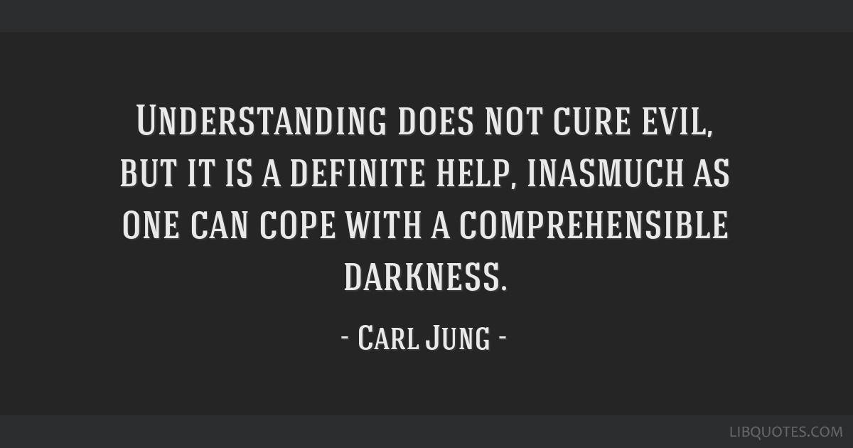 Understanding does not cure evil, but it is a definite help, inasmuch as one can cope with a comprehensible darkness.