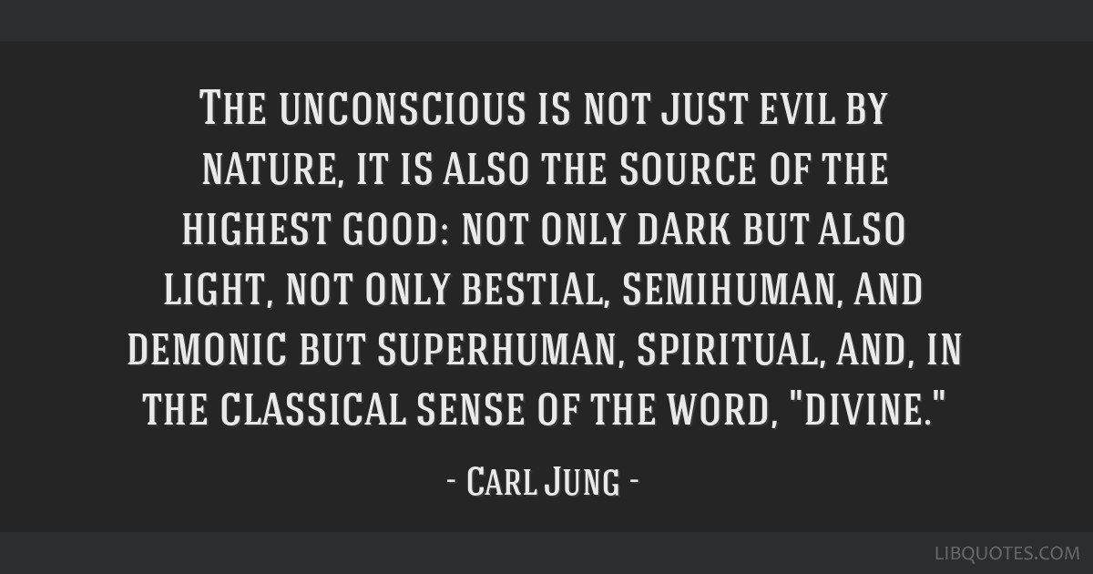 The unconscious is not just evil by nature, it is also the source of the highest good: not only dark but also light, not only bestial, semihuman, and ...