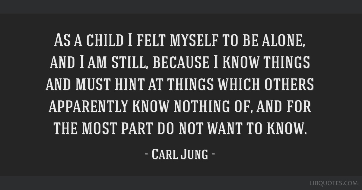 As a child I felt myself to be alone, and I am still, because I know things and must hint at things which others apparently know nothing of, and for...