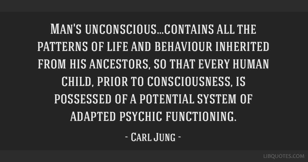 Man's unconscious...contains all the patterns of life and behaviour inherited from his ancestors, so that every human child, prior to consciousness,...