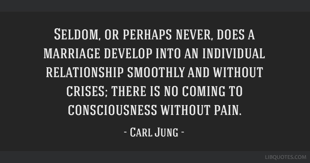 Seldom, or perhaps never, does a marriage develop into an individual relationship smoothly and without crises; there is no coming to consciousness...