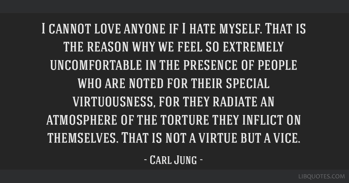 I cannot love anyone if I hate myself. That is the reason why we feel so extremely uncomfortable in the presence of people who are noted for their...