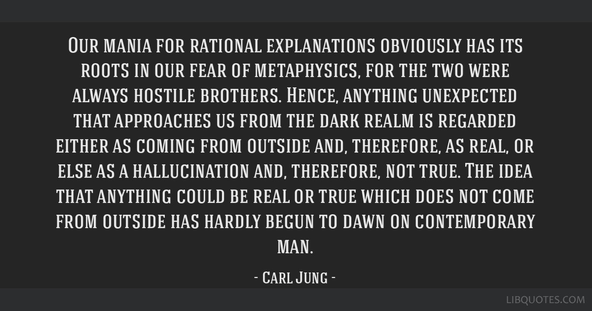 Our mania for rational explanations obviously has its roots in our fear of metaphysics, for the two were always hostile brothers. Hence, anything...