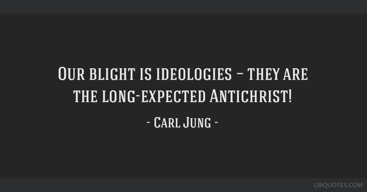 Our blight is ideologies — they are the long-expected Antichrist!