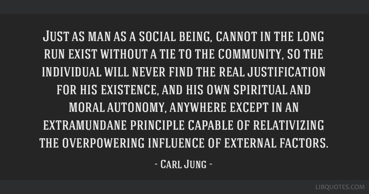 Just as man as a social being, cannot in the long run exist without a tie to the community, so the individual will never find the real justification...
