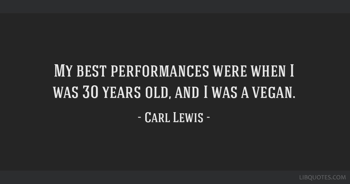 My best performances were when I was 30 years old, and I was a vegan.