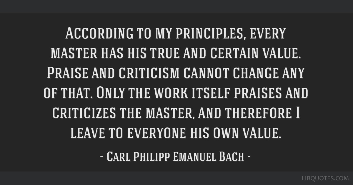According to my principles, every master has his true and certain value. Praise and criticism cannot change any of that. Only the work itself praises ...