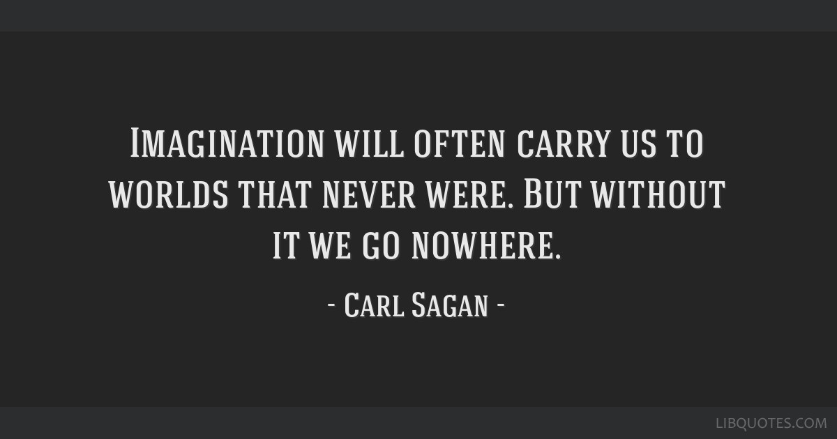 Imagination will often carry us to worlds that never were. But without it we go nowhere.