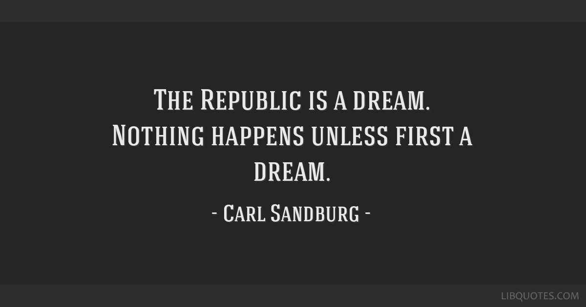 The Republic is a dream. Nothing happens unless first a dream.
