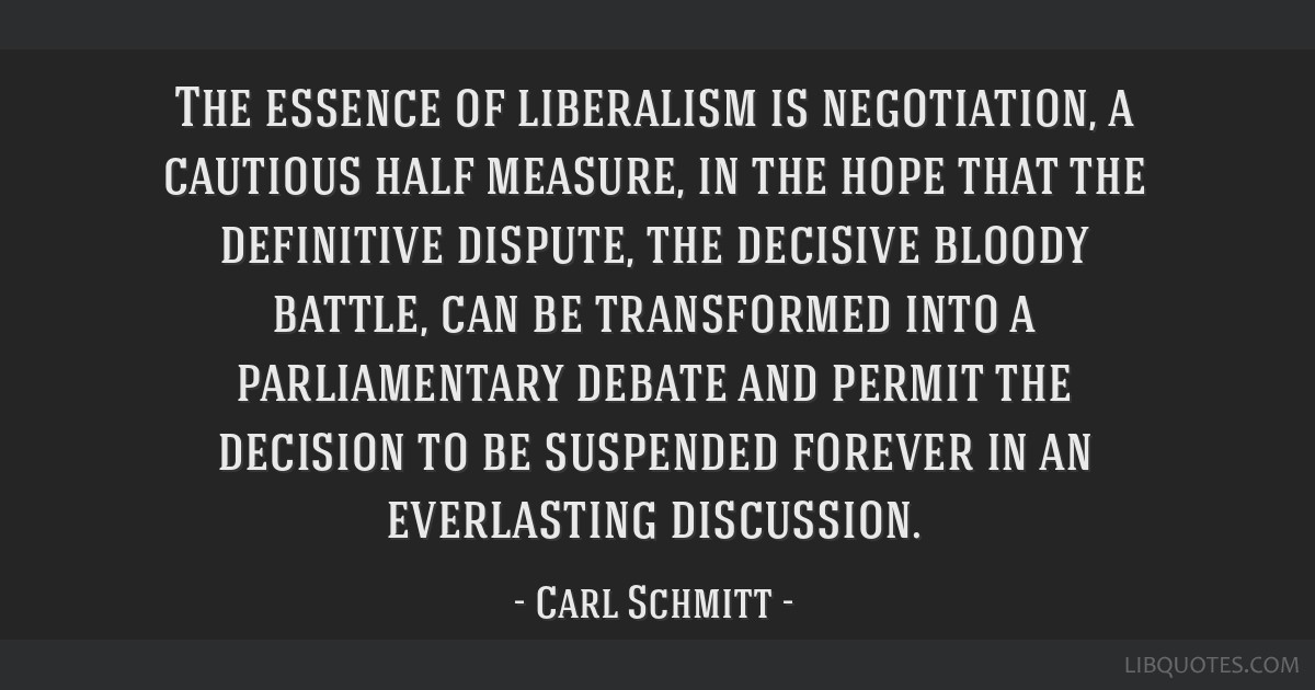 The essence of liberalism is negotiation, a cautious half measure, in the hope that the definitive dispute, the decisive bloody battle, can be...