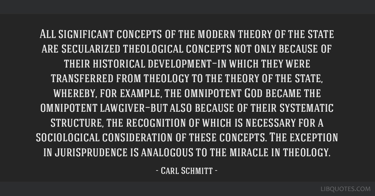 All significant concepts of the modern theory of the state are secularized theological concepts not only because of their historical development—in ...