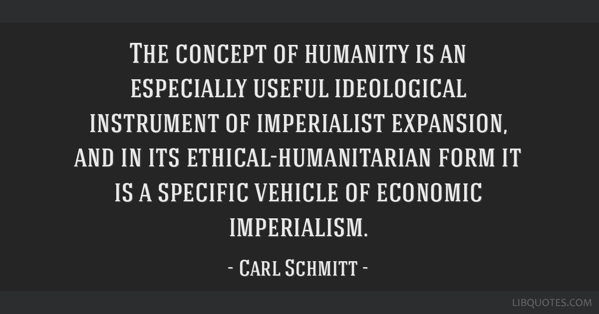 The concept of humanity is an especially useful ideological instrument of imperialist expansion, and in its ethical-humanitarian form it is a...