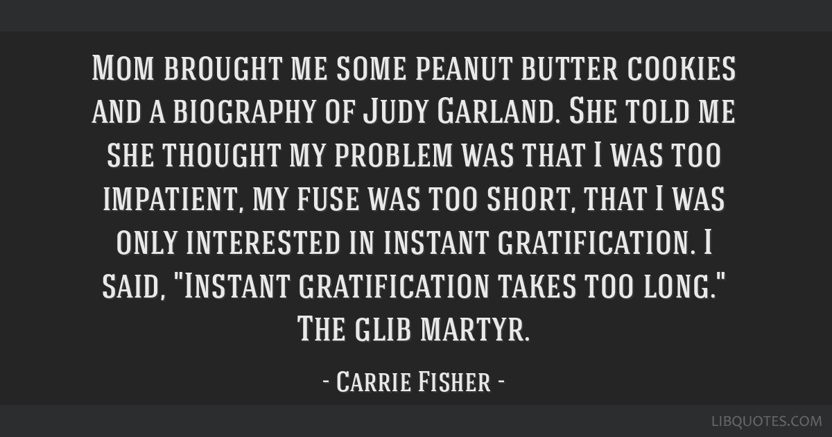Mom brought me some peanut butter cookies and a biography of Judy Garland. She told me she thought my problem was that I was too impatient, my fuse...
