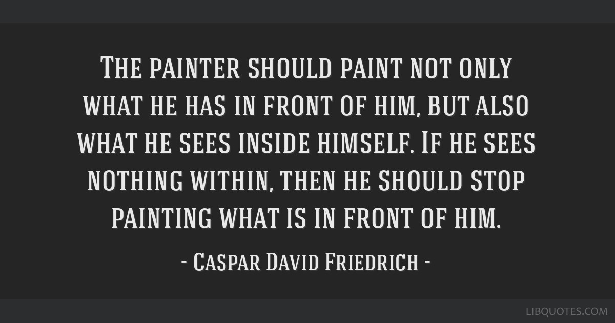 The painter should paint not only what he has in front of him, but also what he sees inside himself. If he sees nothing within, then he should stop...