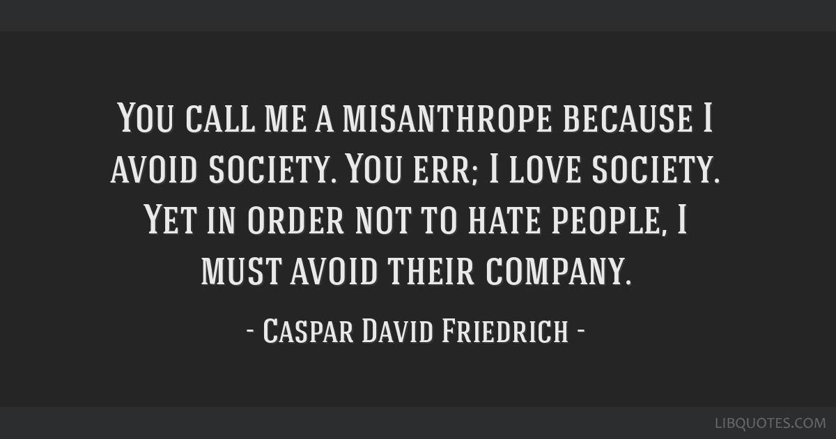 Caspar David Friedrich Quotes: You Call Me A Misanthrope Because I Avoid Society. You Err