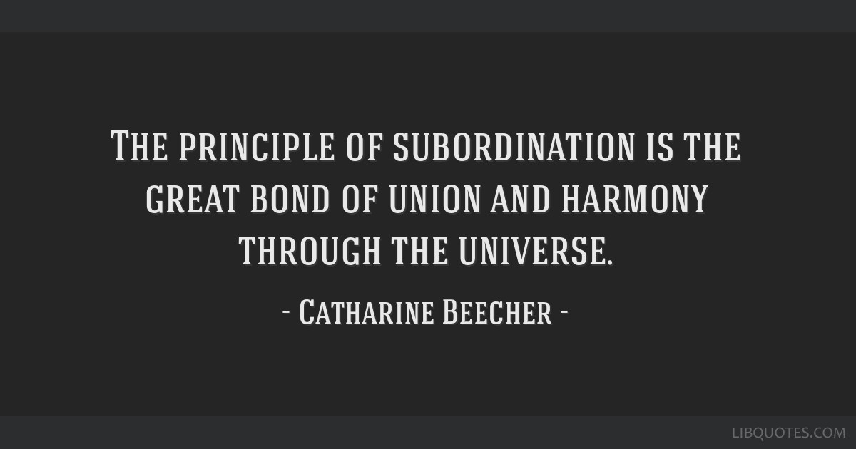 The principle of subordination is the great bond of union and harmony through the universe.