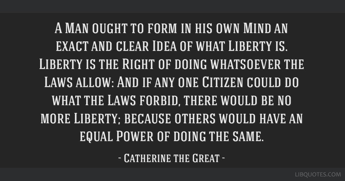 A Man ought to form in his own Mind an exact and clear Idea of what Liberty is. Liberty is the Right of doing whatsoever the Laws allow: And if any...