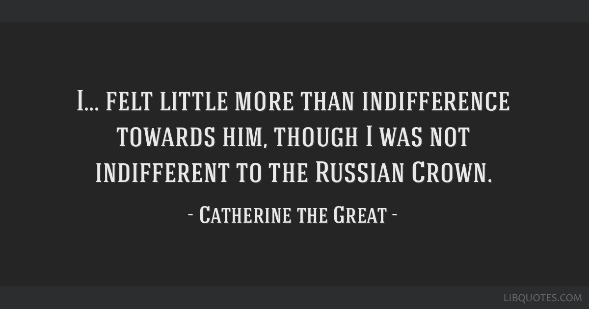 I... felt little more than indifference towards him, though I was not indifferent to the Russian Crown.