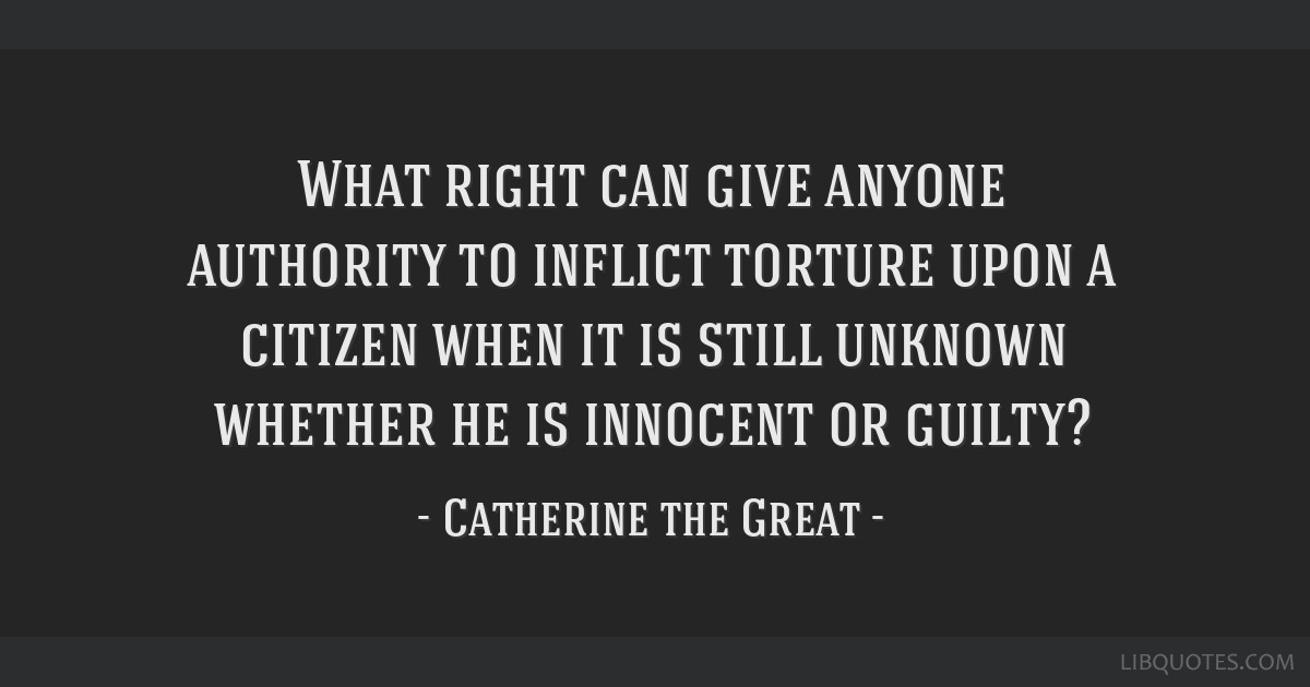 What right can give anyone authority to inflict torture upon a citizen when it is still unknown whether he is innocent or guilty?