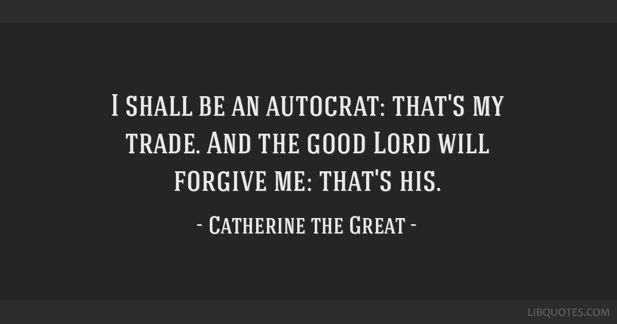 I shall be an autocrat: that's my trade. And the good Lord will forgive me: that's his.