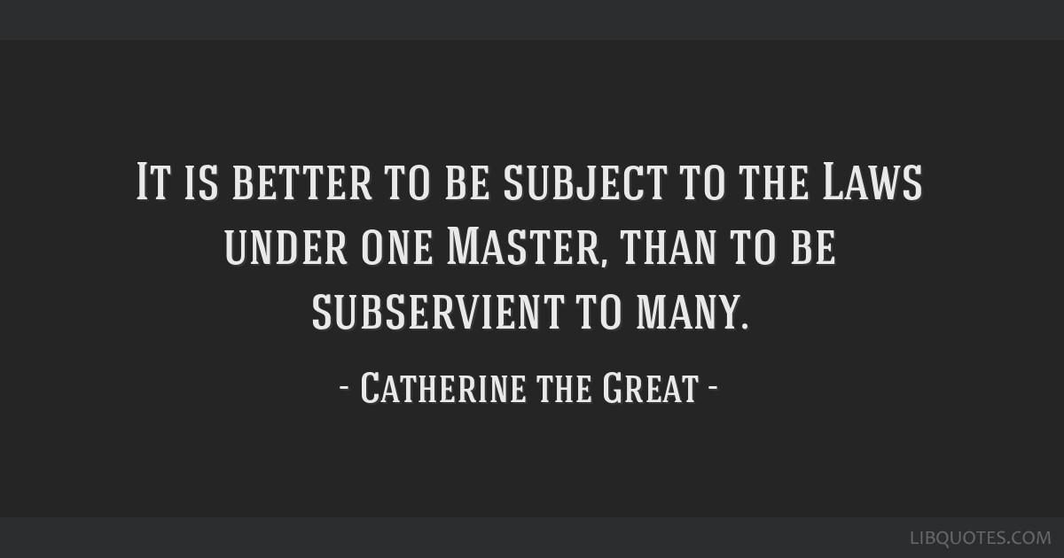 It is better to be subject to the Laws under one Master, than to be subservient to many.