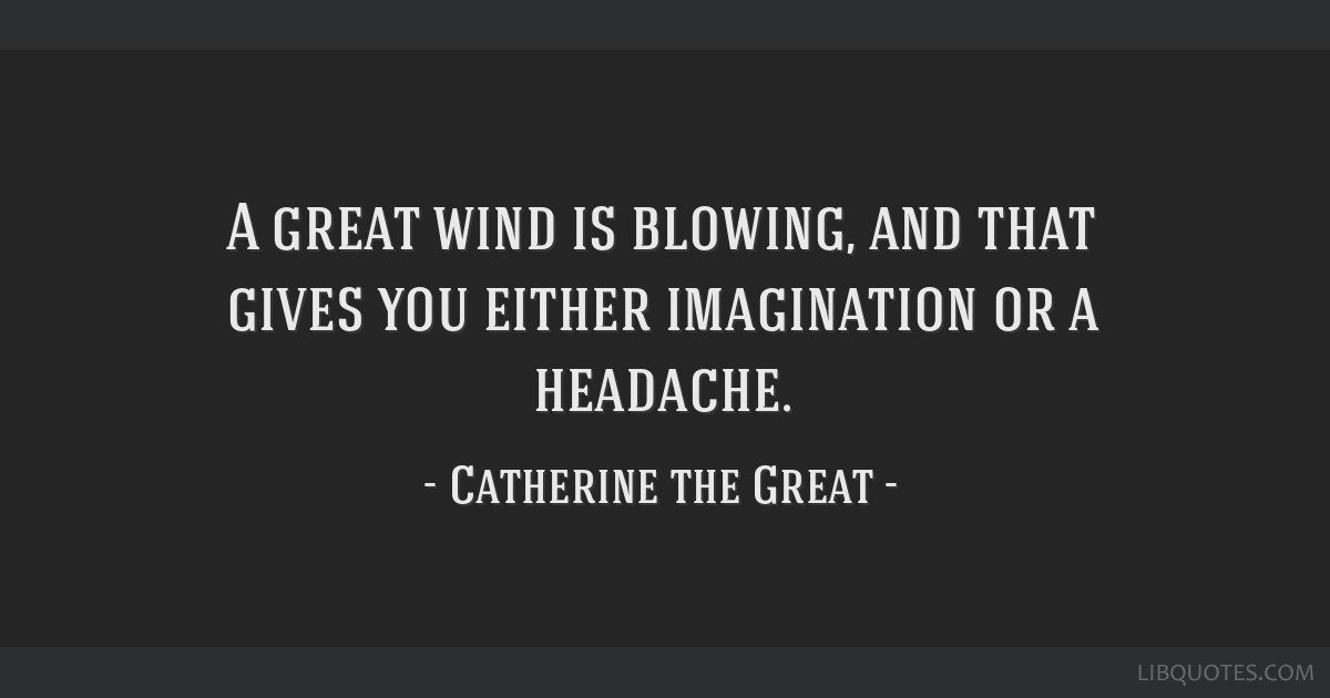 A great wind is blowing, and that gives you either imagination or a headache.
