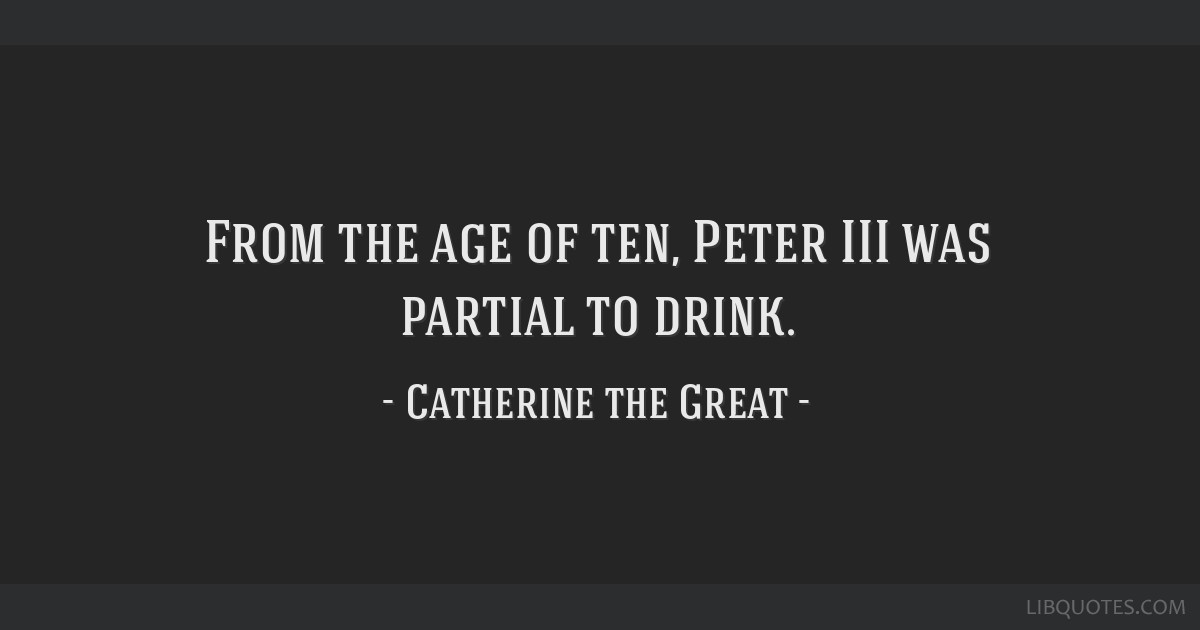 From the age of ten, Peter III was partial to drink.