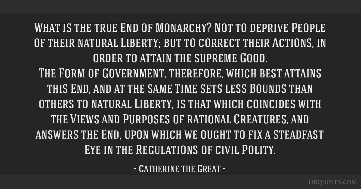 What is the true End of Monarchy? Not to deprive People of their natural Liberty; but to correct their Actions, in order to attain the supreme Good....