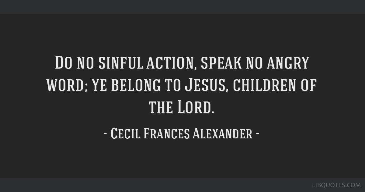 Do no sinful action, speak no angry word; ye belong to Jesus, children of the Lord.
