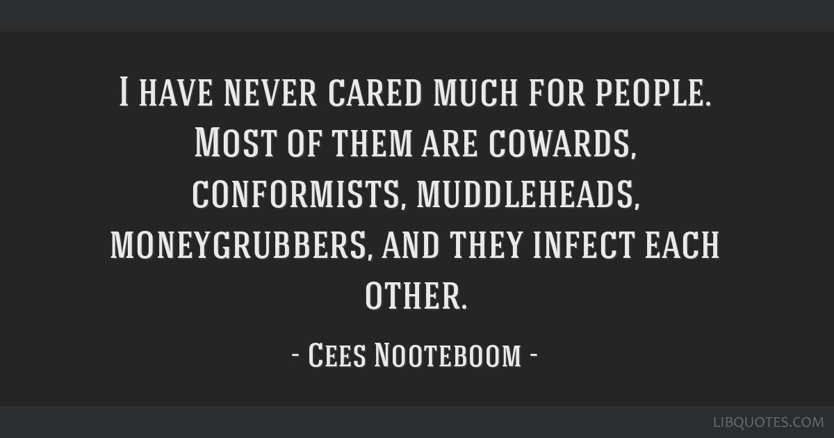 I have never cared much for people. Most of them are cowards, conformists, muddleheads, moneygrubbers, and they infect each other.