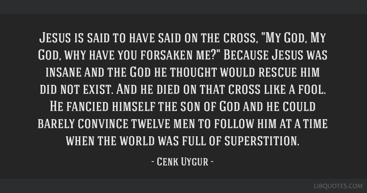 Jesus is said to have said on the cross, My God, My God, why have you forsaken me? Because Jesus was insane and the God he thought would rescue him...