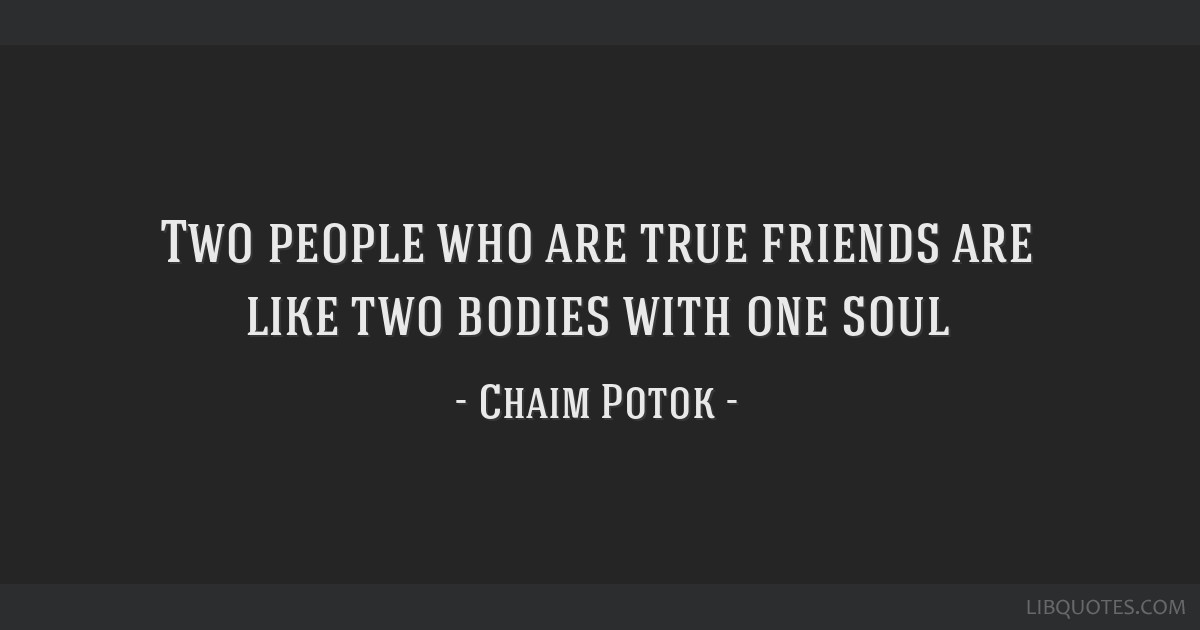 Two people who are true friends are like two bodies with one soul