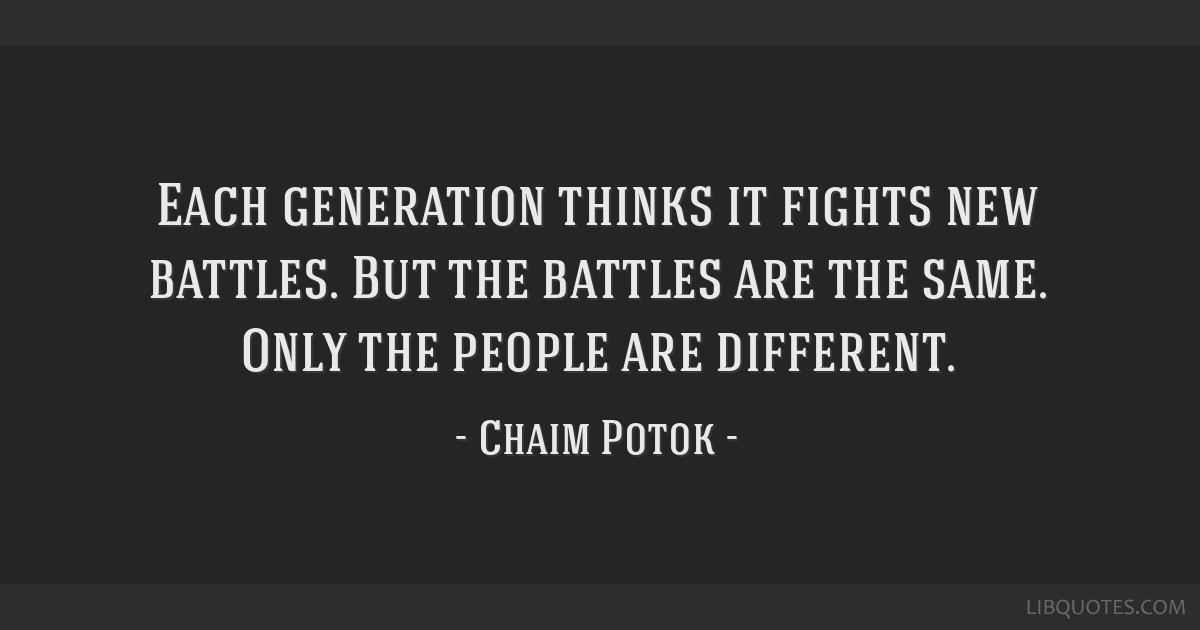 Each generation thinks it fights new battles. But the battles are the same. Only the people are different.