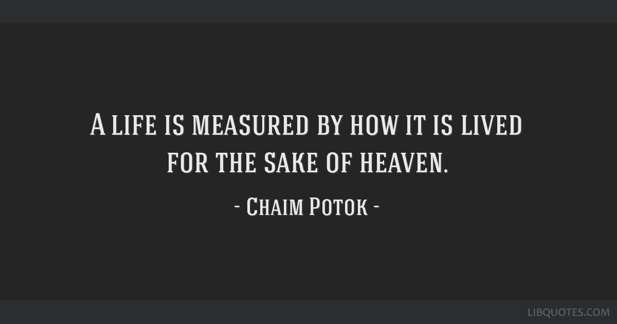 A life is measured by how it is lived for the sake of heaven.