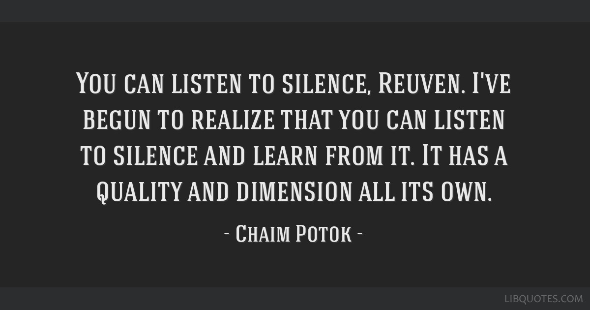 You can listen to silence, Reuven. I've begun to realize that you can listen to silence and learn from it. It has a quality and dimension all its own.