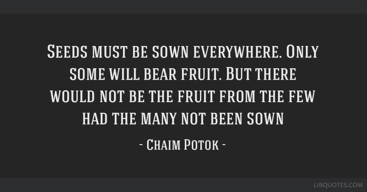 Seeds must be sown everywhere. Only some will bear fruit. But there would not be the fruit from the few had the many not been sown
