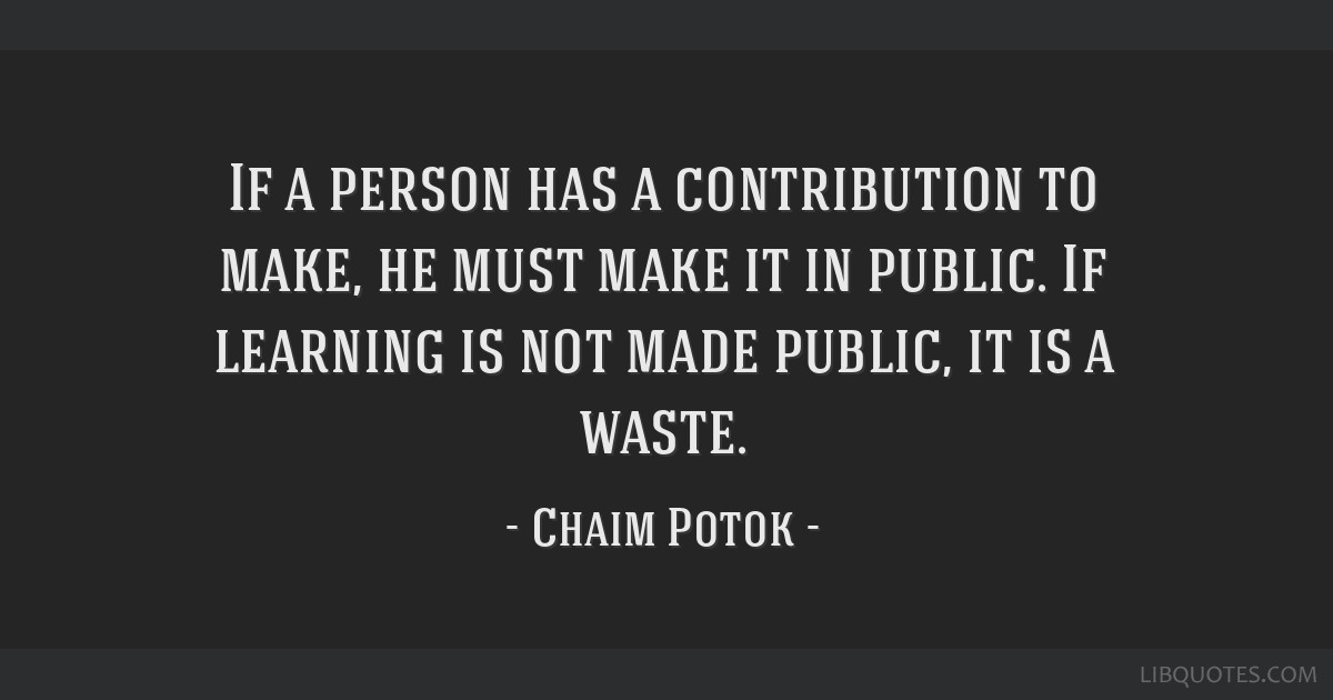 If a person has a contribution to make, he must make it in public. If learning is not made public, it is a waste.