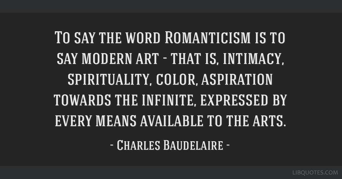 To say the word Romanticism is to say modern art - that is, intimacy, spirituality, color, aspiration towards the infinite, expressed by every means...