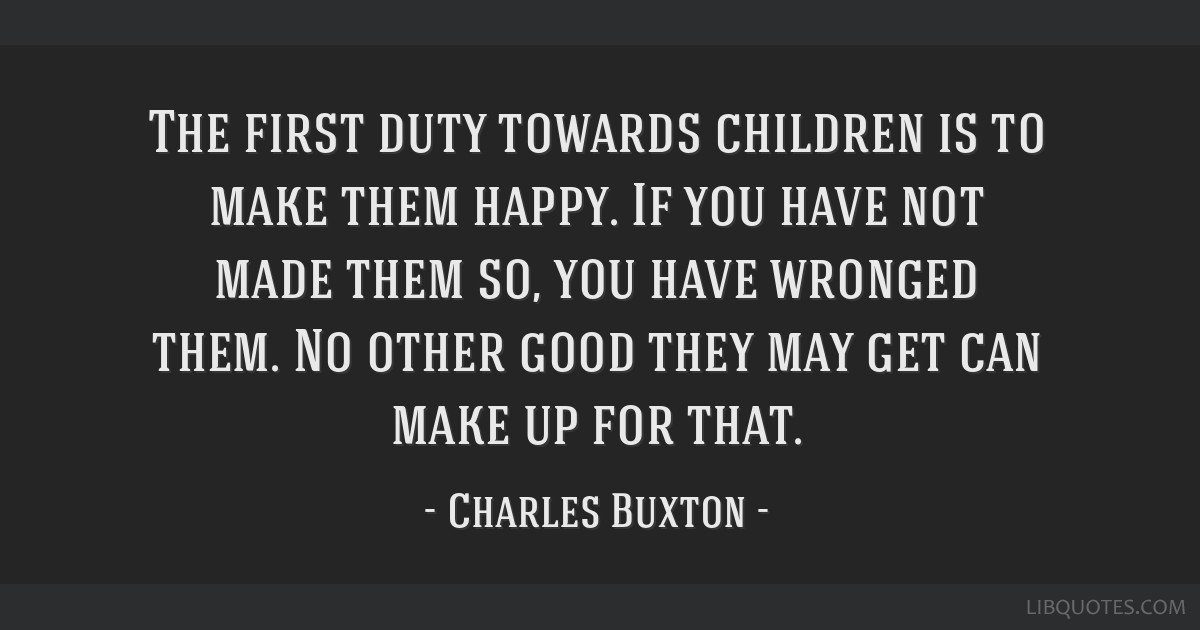 The first duty towards children is to make them happy. If you have not made them so, you have wronged them. No other good they may get can make up...