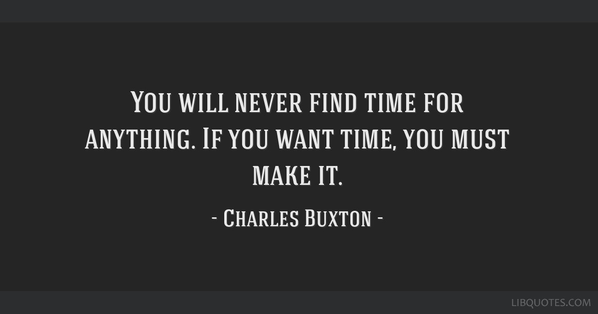 You Will Never Find Time For Anything If You Want Time You Must