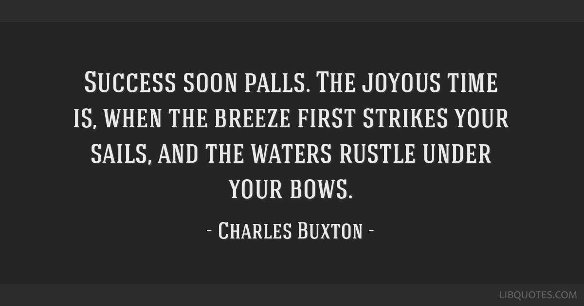 Success soon palls. The joyous time is, when the breeze first strikes your sails, and the waters rustle under your bows.