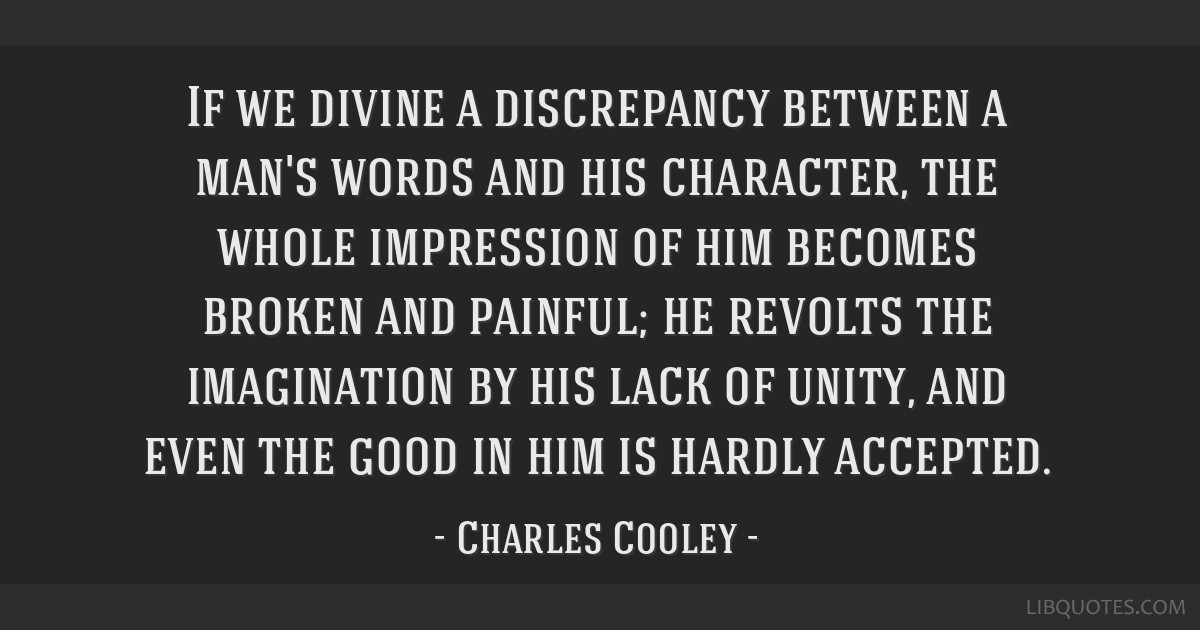 If we divine a discrepancy between a man's words and his character, the whole impression of him becomes broken and painful; he revolts the...