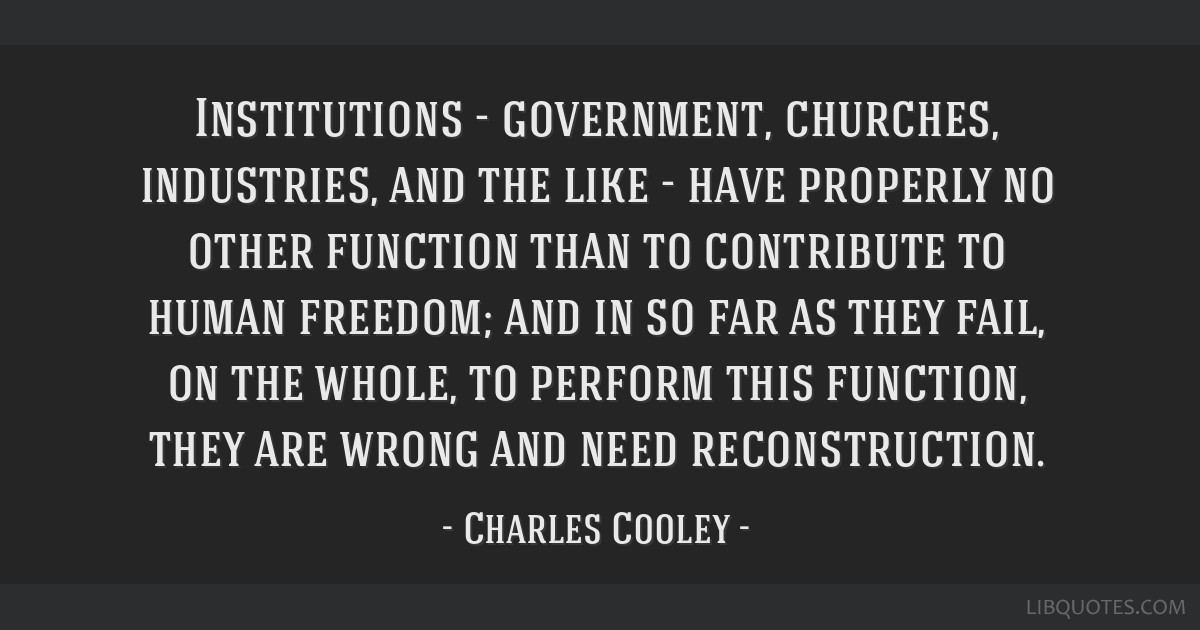 Institutions - government, churches, industries, and the like - have properly no other function than to contribute to human freedom; and in so far as ...