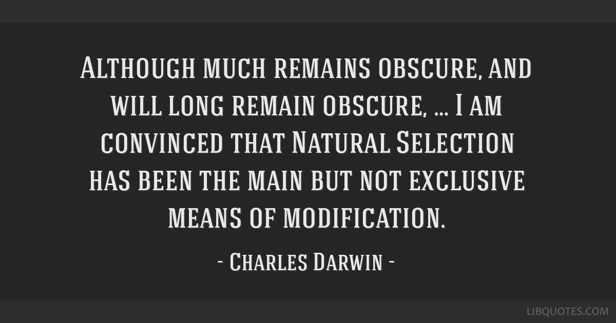 Although much remains obscure, and will long remain obscure, … I am convinced that Natural Selection has been the main but not exclusive means of...