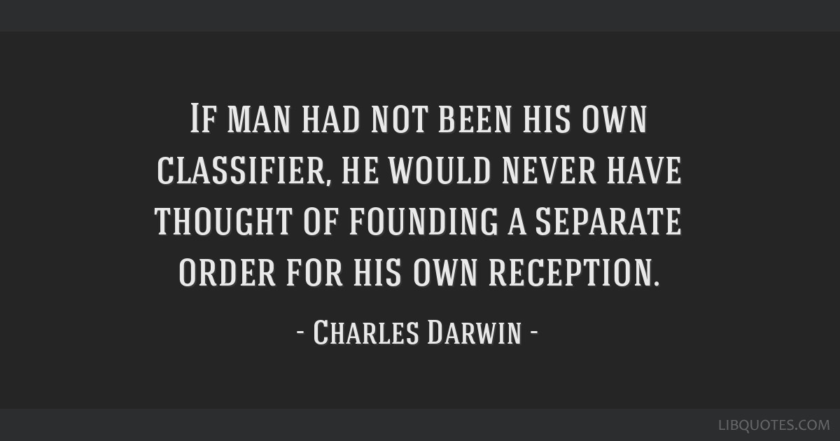 If man had not been his own classifier, he would never have thought of founding a separate order for his own reception.