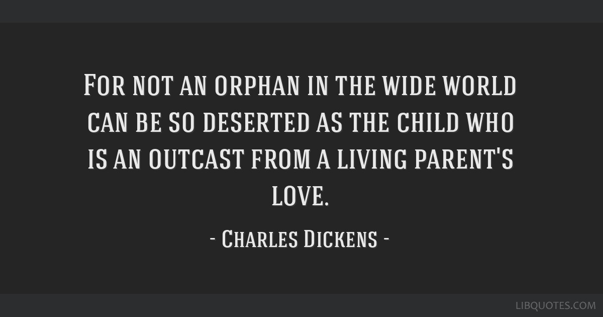 For not an orphan in the wide world can be so deserted as the child who is an outcast from a living parent's love.